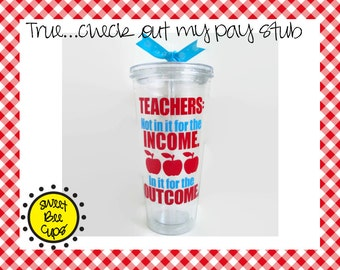 Teachers Not In It for the Income ~ In it for the Outcome, Personalized Acrylic Cup, Great Teacher Gift, Medium 16 oz Acrylic Cup BPA FREE
