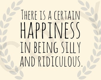 8x10 There Is A Certain Happiness In Being Silly And Ridiculous instant download digital file typography