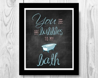 You are the bubbles to my bath. Color.  8x10. Chalkboard. Instant Digital Download Print.