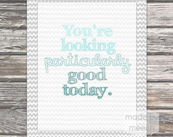 You're Looking Particularly Good Today Printable- 8x10