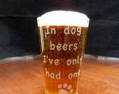 In Dog Beers I've Only Had One Beer Quote Pint Glass -- Dog Beers 16 oz