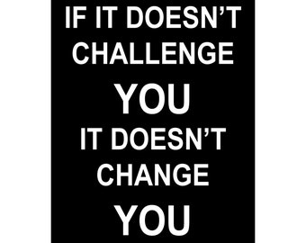 If It Doesn't Challenge You It Doesn't Change You - Available Sizes (8x10) (11x14) (16x20) (18x24) (20x24) (24x30)