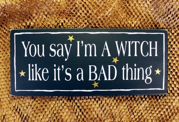 You say I'm a WITCH Wood Sign Funny Like it's a Bad Thing Witchy Woman Wall Decor