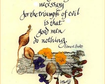 Quotable Man card. The only thing necessary for the triumph of evil is that good men do nothing. Edmund Burke.  This is a very timely card.
