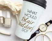 The ORIGINAL - What Would Blair Waldorf Do / black and gold travel coffee mug - quote - gift - chuck bass - Queen B - Serena van der woodsen