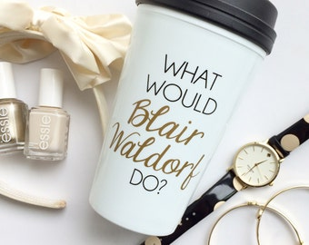 The ORIGINAL - What Would Blair Waldorf Do / black and gold travel coffee mug - quote - gift - chuck bass - Queen B - Serena van der woodsen
