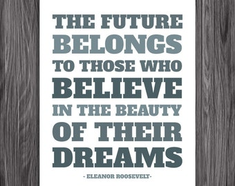 The future belongs to those who believe in the beauty of their dreams. Eleanor Roosevelt Quote. Printable Inspiration. 8x10. Printable. PDF.
