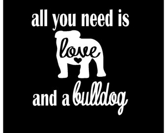 ALL you NEED is LOVE and a Bulldog | English Bulldog Decal | Car Decal |  Laptop Decal | Window Decal | iPad Decal | Notebook Decal | Vinyl