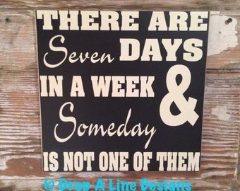 There Are Seven Days In A Weeks & Someday Is Not One Of Them. wood Sign  12x12 funny signs