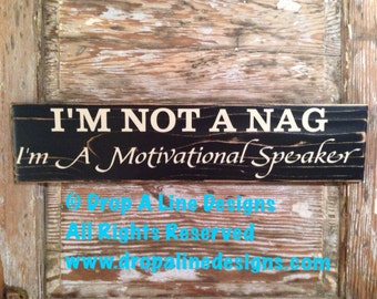 I'm Not A Nag. I'm A Motivational Speaker. Funny wood Sign  5.5x24.