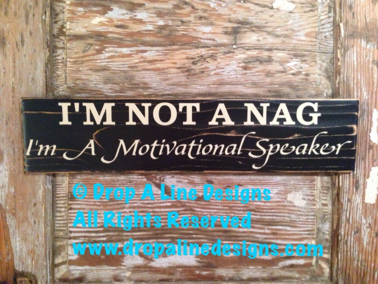I'm Not A Nag. I'm A Motivational Speaker. By DropALineDesigns