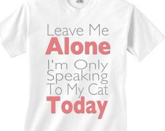 Leave me alone shirt - I'm only speaking to my cat today