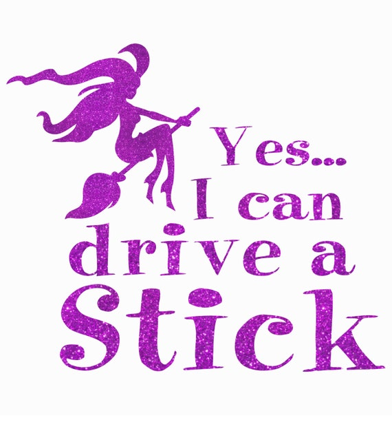 Custom If The Broom Fits Or Yes I Can Drive A Stick