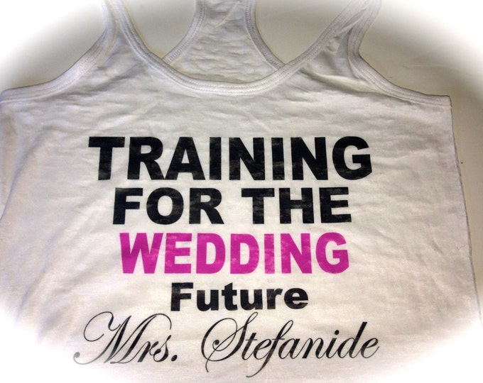 Training for the Wedding Tank Top. Customized Training for the wedding with Future last name. Bride to Be Shirt. Soon To Be Mrs Shirt.