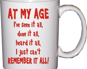 At my age I've seen it all... - funny mug