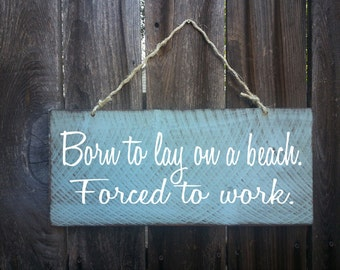 Born to lay on a beach forced to work sign, beach decor, beach house decor, beach sign, surf shack, beach cottage decor