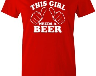 Womens Funny Tshirt Beer Shirt Tee This girl needs a beer tshirt college humorous humor funny cool shirt