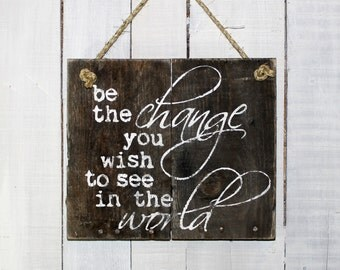 Be The Change You Wish to See In the World Hand Painted Reclaimed Pallet Wood Sign