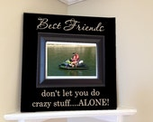 Personalized Picture Frame wooden sign in vinyl lettering quote Best Friends dont let you do crazy stuff ....alone