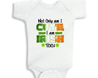 Not only am I Cute I am Irish too St. Patrick's day baby bodysuit or Kids Shirts