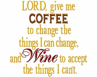 Lord give me COFFEE to change the things I can change and WINE to accept the things I cant - Machine Embroidery - 7 Sizes