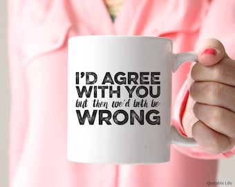I'd Agree With You, But Then We'd Both Be Wrong // 11 oz Mug