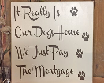 "Dog Decor, Dog Lover Gift, ""It Really Is Our Dogs Home We Just Pay The Mortgage"" 10""x10"" Wooden Sign, Funny Dog Signs, Dog Wall Decor,"