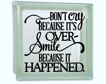 Don't Cry Because it's Over Smile Because it Happened - Vinyl Decal for a DIY Glass Block, Block Not Included