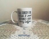 i'm sorry for what i said before i had my coffee coffee mug. funny mug. birthday gift coffee mug.