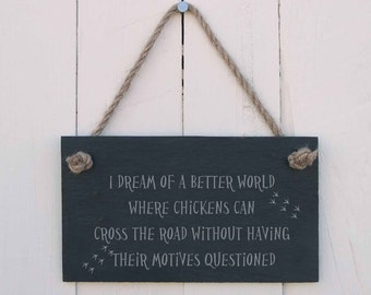 Slate Hanging Sign 'I Dream of a Better World Where Chickens Can Cross The Road Without Having Their Motives Questioned' (SR121)