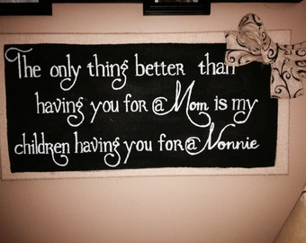 "A beautiful burlap (personalized) sign: ""The only thing better than having you for Mom, is my children having you for a Nonnie, Nana etc.)"