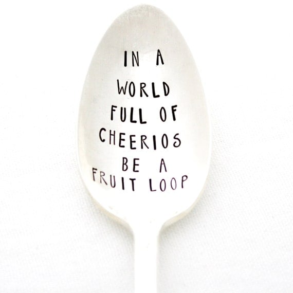 Be A Fruitloop In A World Full Of Cheerios Quote: In A World Full Of Cheerios Be A Fruit Loop. Hand Stamped
