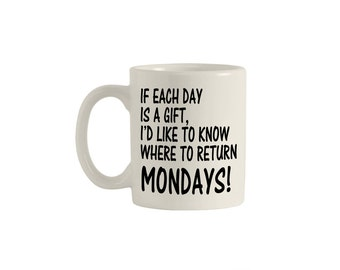 If each day is a gift, I'd like to know where to return Mondays! 11oz. ceramic mug, funny mugs, funny coffee mugs, coffee mugs. M00011.