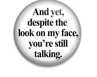 """And Yet Despite The Look On My Face, You're Still Talking 1.25"""" Pinback Button Badge Pin Or Magnet"""