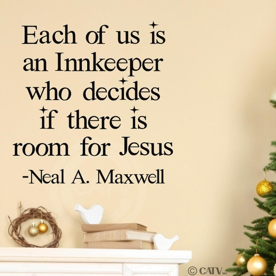 Christmas - Each of us is an Innkeeper who decides if there is room for Jesus  Neal A. Maxwell  12x12 vinyl decals lettering words