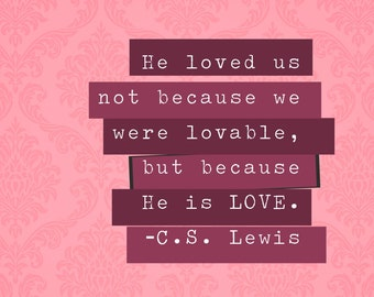 He loved us not because we were lovable but because He is Love, CS Lewis Quote