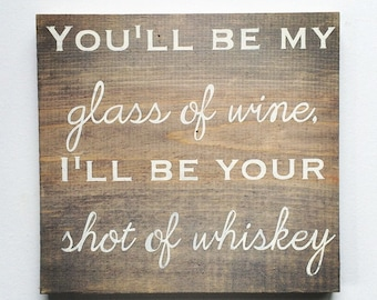 RUSTIC You'll be my Glass of Wine, I'll be your Shot of Whiskey Sign