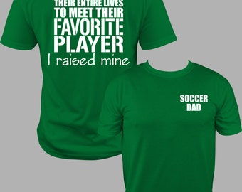 Soccer Dad Shirt, Soccer Dad T, Soccer Dad T shirt, Meet my Favorite Player, Soccer Dad, I raised mine, Soccer DAD  T Shirt  S to 3X