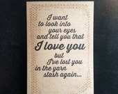 I want to look into your eyes and tell you that I love you but I've lost you in the yarn stash again -  Valentine greeting card