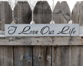 """Hand Painted on Wood """" I Love Our Life """"  Custom Colors Shabby Cottage Script Wedding, Anniversary, Love"""