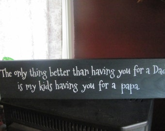 The only thing better than having you for a dad is my kids having you for a papa wood sign father's day