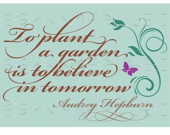 To Plant a Garden is to Believe in Tomorrow - Audrey Hepburn Quote  -  SVG cut file for Silhouette and other cutting machines