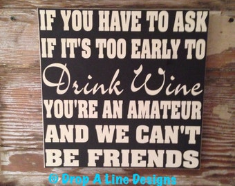 If You Have To Ask If It's Too Early To Drink Wine, You're An Amateur And We Can't Be Friends    wood Sign  12x12  funny wine sign