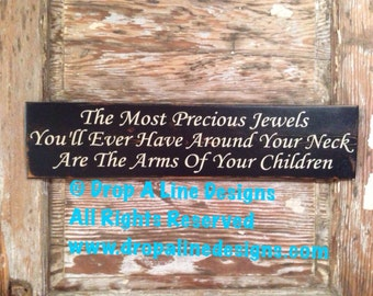 The Most Precious Jewels You Will Ever Have Around Your Neck Are The Arms Of Your Children  wood Sign  5.5x24.