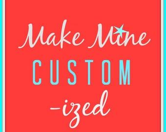 Make Mine Custom-ized add a name date or inside joke to your order