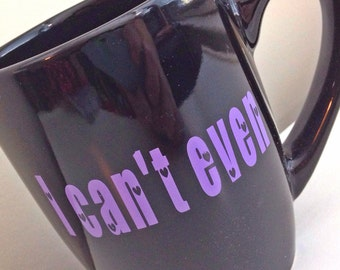 I Can't Even Coffee Mug; I can't even, Mean Girls