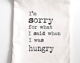 I'm Sorry for What I Said When I Was Hungry Printed Flour Sack Tea Towel, Funny Gift, Housewarming Gift Towel, birthday gift,
