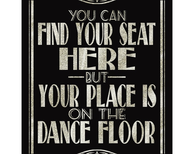 You Can Find Your Seat Here But Your Place Is On The Dance Floor-Art Deco/Great Gatsby/1920's theme -5 sizes-DIY- black and glitter silver
