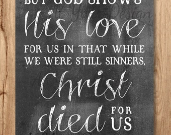 "But God shows his love for us--while we were still sinners Christ died for us -- Romans 5 v8 -- Download. Sizes: 8""x10"" and 1 with bleed"