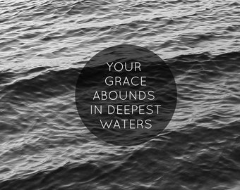 Your Grace Abounds in Deepest Waters - 8x10 photographic print, black and white, song, lyric, quote, Hillsong, typography, wall art
